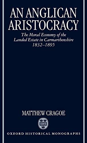 An Anglican Aristocracy: The Moral Economy of the Landed Estate in Carmarthenshire 1832-1895 (Oxf...