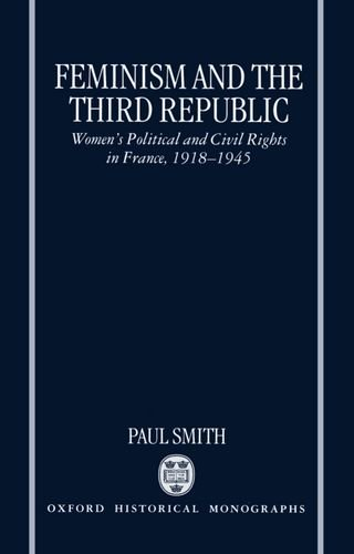 9780198206231: Feminism and the Third Republic: Women's Political and Civil Rights in France, 1918-1945 (Oxford Historical Monographs)