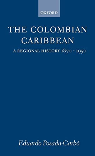 9780198206286: The Colombian Caribbean: A Regional History, 1870-1950 (Oxford Historical Monographs)