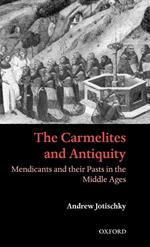 9780198206347: The Carmelites and Antiquity: Mendicants and their Pasts in the Middle Ages