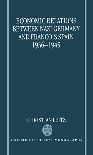 9780198206453: Economic Relations between Nazi Germany and Franco's Spain 1936-1945 (Oxford Historical Monographs)
