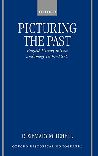 9780198208440: Picturing the Past English History in Text and Image, 1830-1870 (Oxford Historical Monographs)