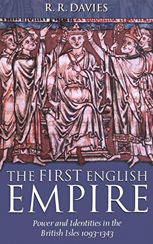 THE FIRST ENGLISH EMPIRE - Power and Identities in the British Isles 1093-1343.