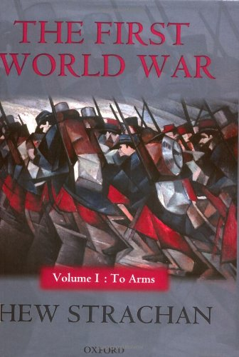The First World War: Volume I: To Arms (First World War (Oxford Hardcover)): Strachan, Hew