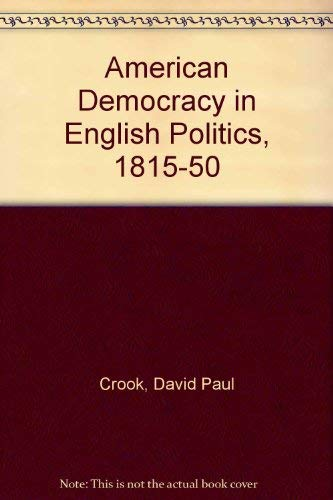 American Democracy in English Politics 1815-1850: David Paul Crook
