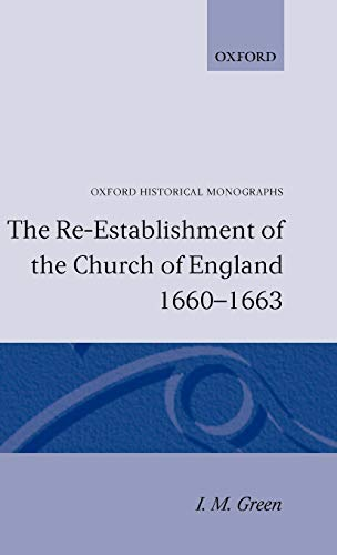 The Re-Establishment of the Church of England, 1600-1663 (Oxford Historical Monographs): GREEN, I.M