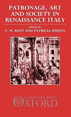 Patronage, Art, and Society in Renaissance Italy: Editor-F. W. Kent;