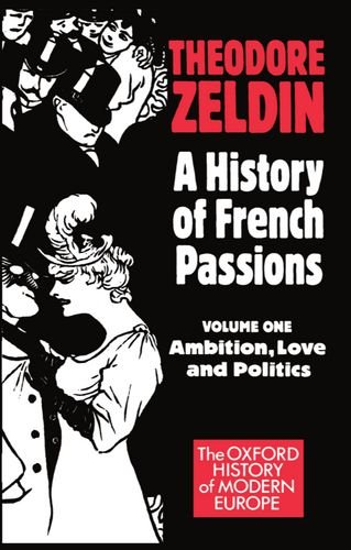 A History of French Passions 1848-1945: Volume I: Ambition, Love, and Politics (Oxford History of ...