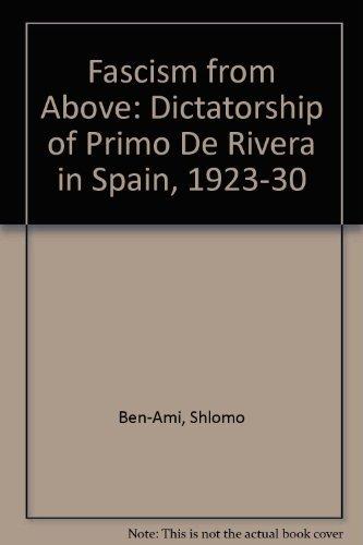 Fascism from Above: The Dictatorship of Primo de Rivera in Spain, 1923-1930: Shlomo Ben-Ami