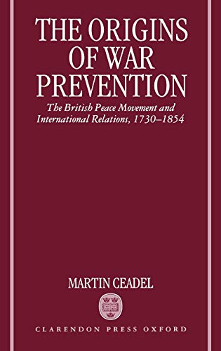 9780198226741: The Origins of War Prevention: The British Peace Movement and International Relations, 1730-1854