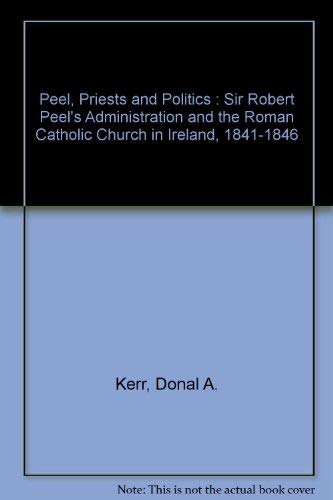 9780198229322: Peel, Priests, and Politics: Sir Robert Peel's Administration and the Roman Catholic Church in Ireland, 1841-1846 (Oxford Historical Monographs)