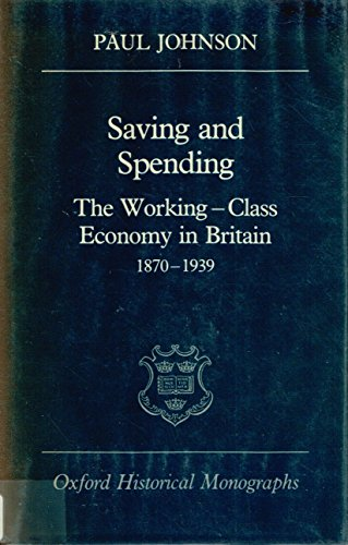 9780198229339: Saving and Spending: The Working-Class Economy in Britain 1870-1939 (Oxford Historical Monographs)