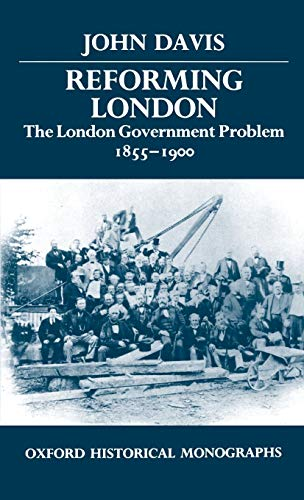 Reforming London: The London Government Problem, 1855-1900.: Davis, John