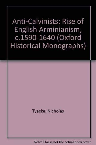 Anti-Calvinists: The Rise of English Arminianism c.1590-1640 (Oxford Historical Monographs): TYACKE...