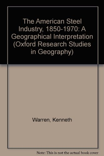 9780198232148: The American Steel Industry, 1850-1970: A Geographical Interpretation (Oxford Research Studies in Geography)