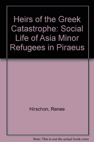 9780198234043: Heirs of the Greek Catastrophe: The Social Life of Asia Minor Refugees in Piraeus