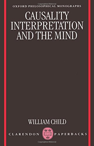 Causality, Interpretation, and the Mind (Oxford Philosophical Monographs): Child, William
