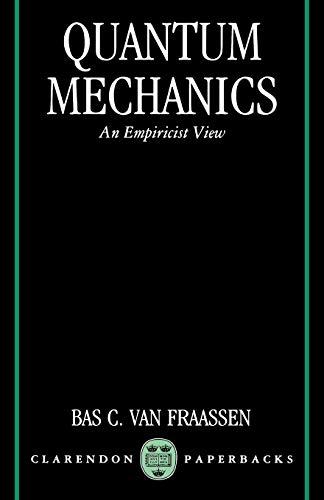 Quantum Mechanics An Empiricist View (Clarendon Paperbacks): Van Fraassen, Bas