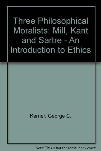 Three Philosophical Moralists: Mill, Kant, and Sartre An Introduction to Ethics