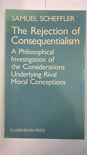 9780198247418: The Rejection of Consequentialism: A Philosophical Investigation of the Considerations Underlying Rival Moral Conceptions