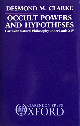 Occult Powers and Hypotheses: Cartesian Natural Philosophy Under Louis XIV (0198248121) by Desmond M. Clarke