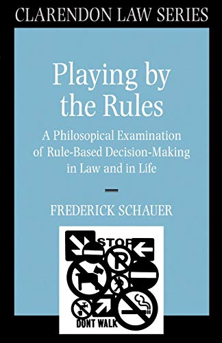 9780198258315: Playing by the Rules: A Philosophical Examination of Rule-Based Decision-Making in Law and in Life (Clarendon Law Series)