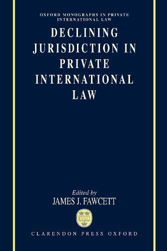 Declining Jurisdiction in Private International Law (Oxford Private International Law Series): J. J...