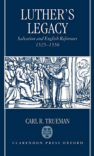 Luther's Legacy: Salvation and English Reformers, 1525-1556: Trueman, Carl R.