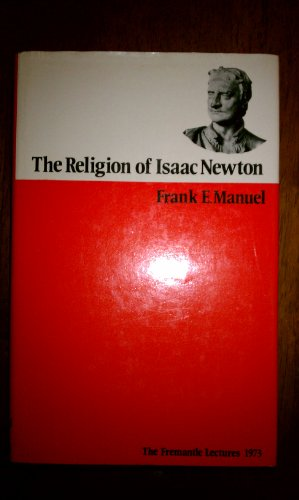 Religion of Isaac Newton: Freemantle Lectures, 1973 (Fremantle lectures): Manuel, Frank E.