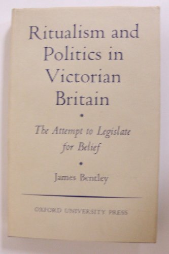Ritualism and Politics in Victorian England: The Attempt to Legislate for Belief (Oxford Theological Monographs) (0198267142) by James Bentley