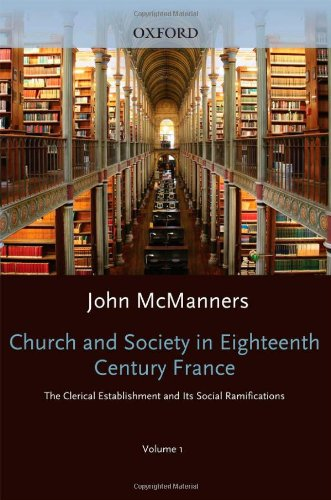 Church and Society in Eighteenth-Century France Volume 1: the Clerical Establishment and Its Social...