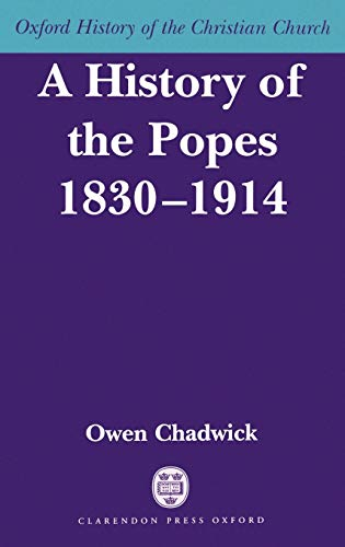 A History of the Popes 1830-1914 (Oxford History of the Christian Church): Chadwick, Owen