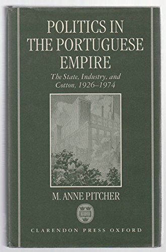 9780198273738: Politics in the Portuguese Empire: The State, Industry, and Cotton, 1926-1974