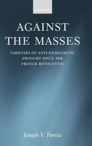 9780198280637: Against the Masses: Varieties of Anti-Democratic Thought since the French Revolution