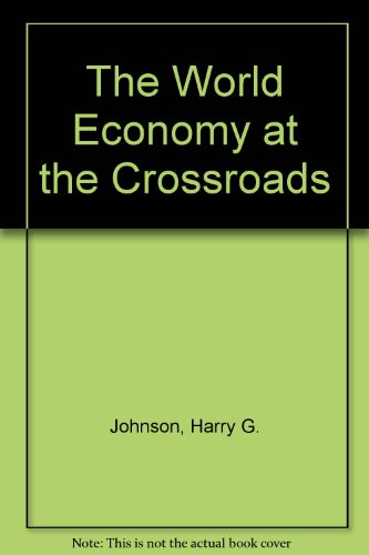 The World Economy at the Crossroads: A: Johnson, Harry G.