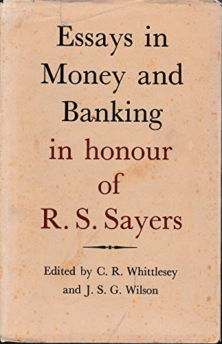 Essays in Money and Banking in Honour of R.S.Sayers: Whittlesey, Charles Raymond , Wilson J.S. G.