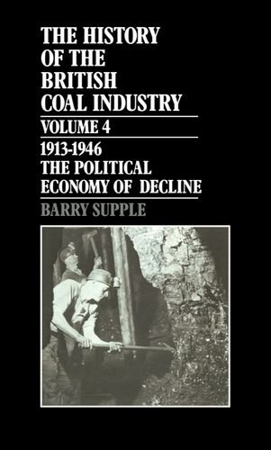 The History of the British Coal Industry: Volume 4: 1914-1946: The Political Economy of Decline.: ...