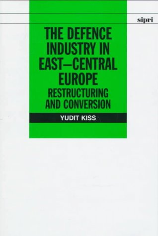 Defence Industry In East-Central Europe: Restructuring And Conversion (Stockholm International ...