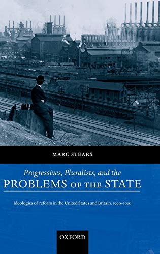 Progressives, Pluralists, and the Problems of the State: Ideologies of Reform in the United States ...