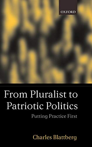 From Pluralist to Patriotic Politics: Putting Practices First.: Blattberg, Charles.