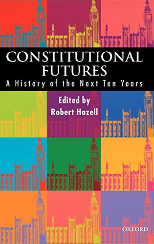 Constitutional Futures : A History of the Next Ten Years: Hazell, Robert (editor)