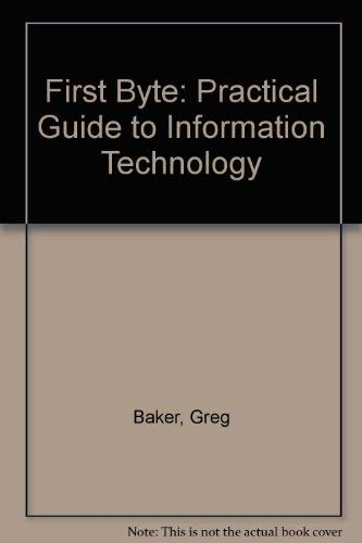 First Byte: Practical Guide to Information Technology: Baker, Greg and