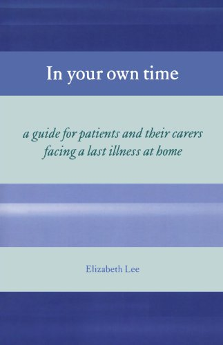 In Your Own Time: A Guide for Patients and Their Carers Facing a Last Illness at Home: Lee, ...