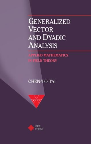 Generalized Vector and Dyadic Analysis: Applied Mathematics in Field Theory (IEEE/OUP Series on Electromagnetic Wave Theory) (9780198592143) by Chen-To Tai