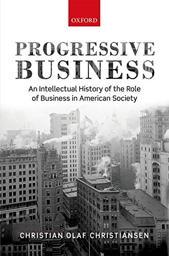 Progressive Business: An Intellectual History of the Role of Business in American Society: ...