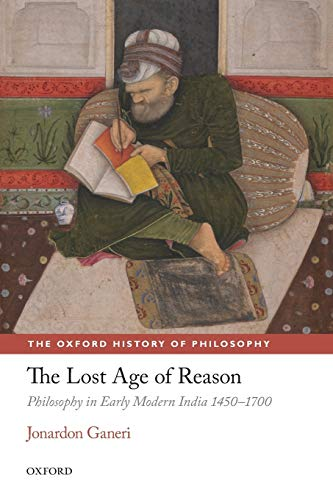 9780198701507: The Lost Age of Reason: Philosophy in Early Modern India 1450-1700 (The Oxford History of Philosophy)