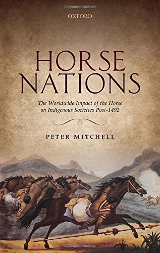 Horse Nations: The Worldwide Impact of the Horse on Indigenous Societies Post-1492: Mitchell, Peter
