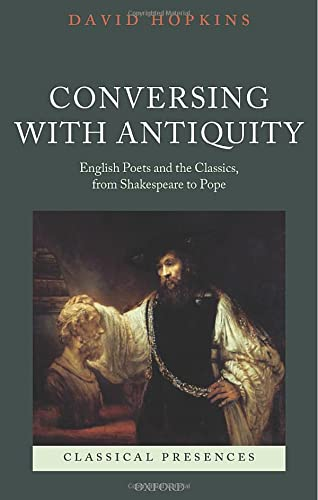 9780198706960: Conversing with Antiquity: English Poets and the Classics, from Shakespeare to Pope (Classical Presences)