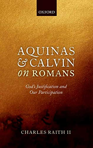 Aquinas and Calvin on Romans. God's Justification and Our Participation.: RAITH II, C.,