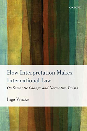 9780198712978: How Interpretation Makes International Law: On Semantic Change and Normative Twists